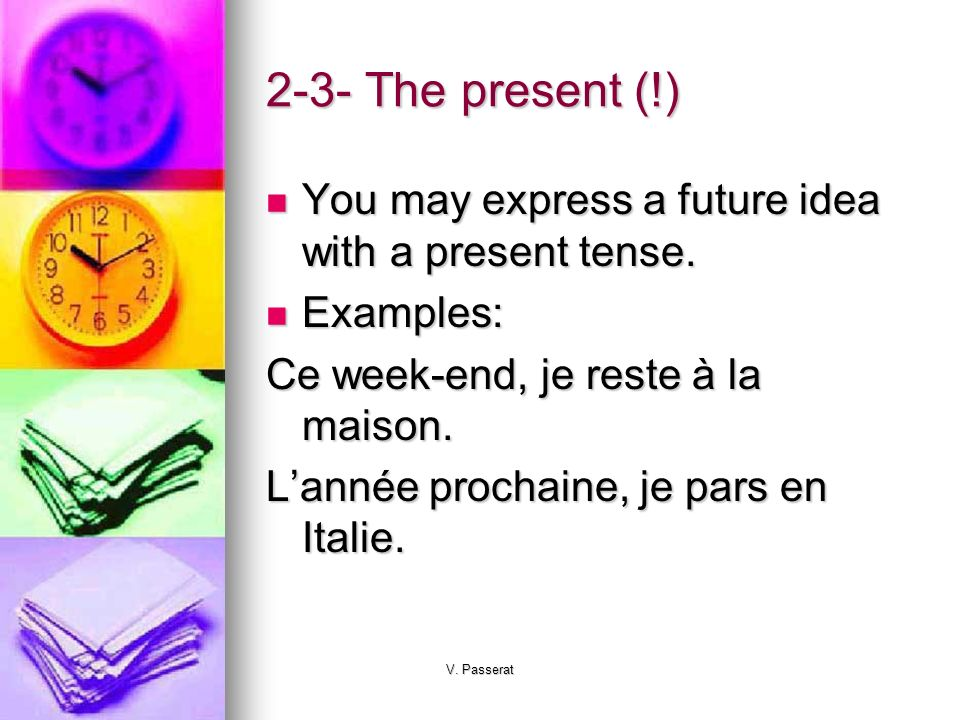 2-3- The present (!) You may express a future idea with a present tense. Examples: Ce week-end, je reste à la maison.