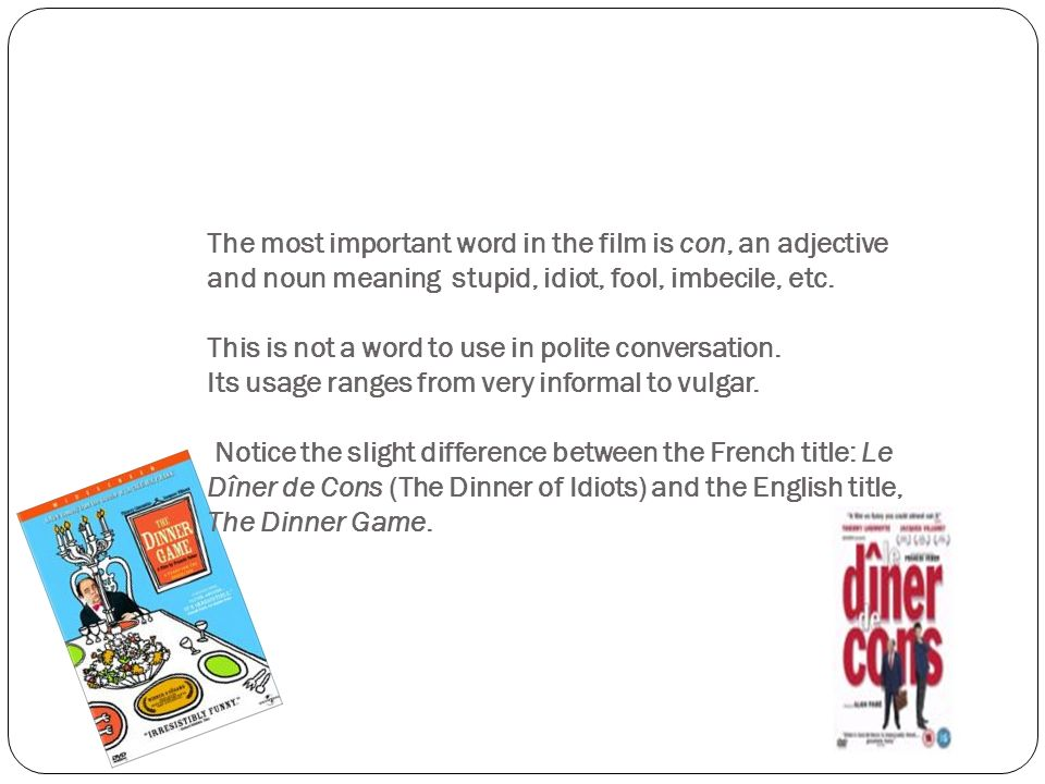 The most important word in the film is con, an adjective and noun meaning stupid, idiot, fool, imbecile, etc.