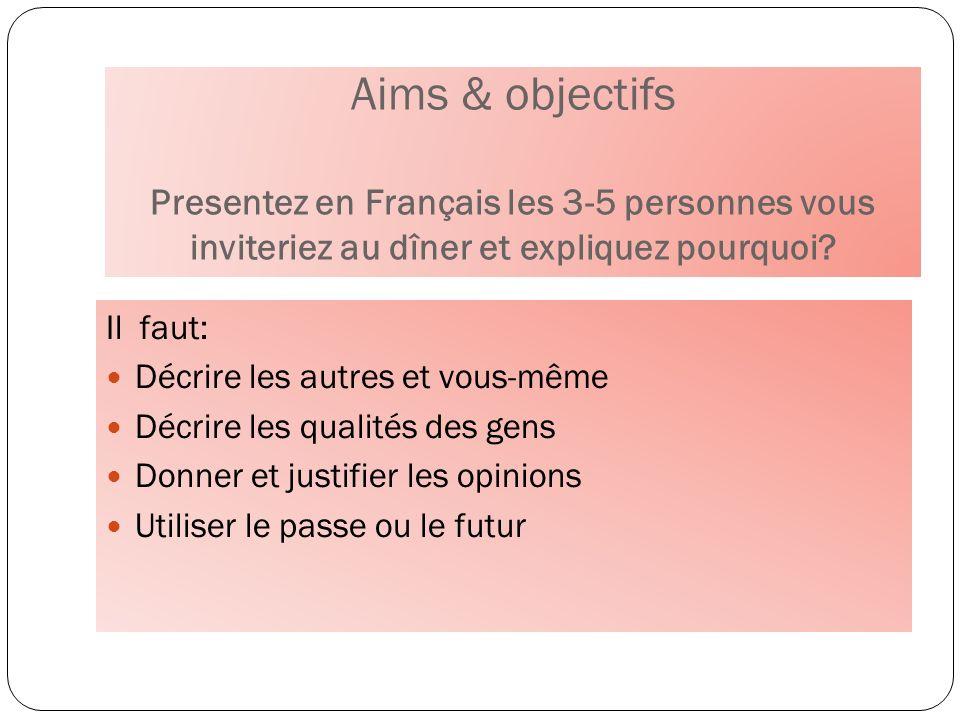 Aims & objectifs Presentez en Français les 3-5 personnes vous inviteriez au dîner et expliquez pourquoi
