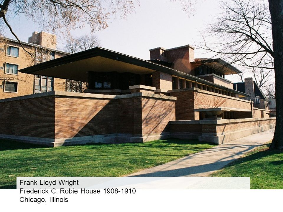 Frank Lloyd Wright Frederick C. Robie House 1908-1910 Chicago, Illinois