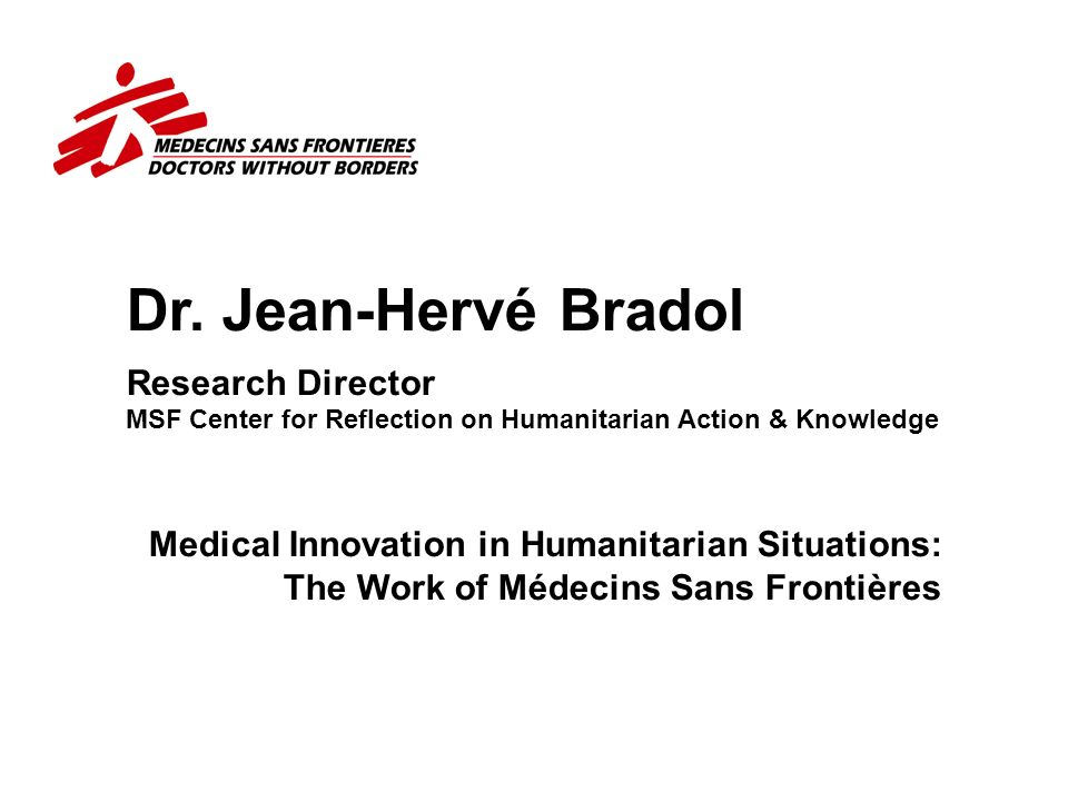 Dr. Jean-Hervé Bradol Research Director MSF Center for Reflection on Humanitarian Action & Knowledge.