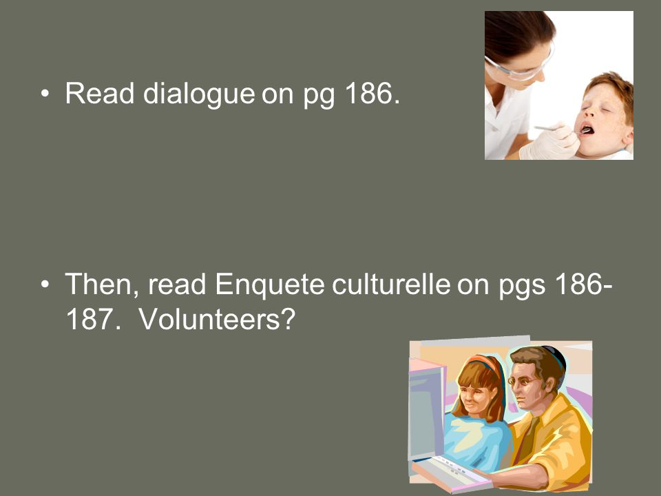 Read dialogue on pg 186. Then, read Enquete culturelle on pgs 186-187. Volunteers
