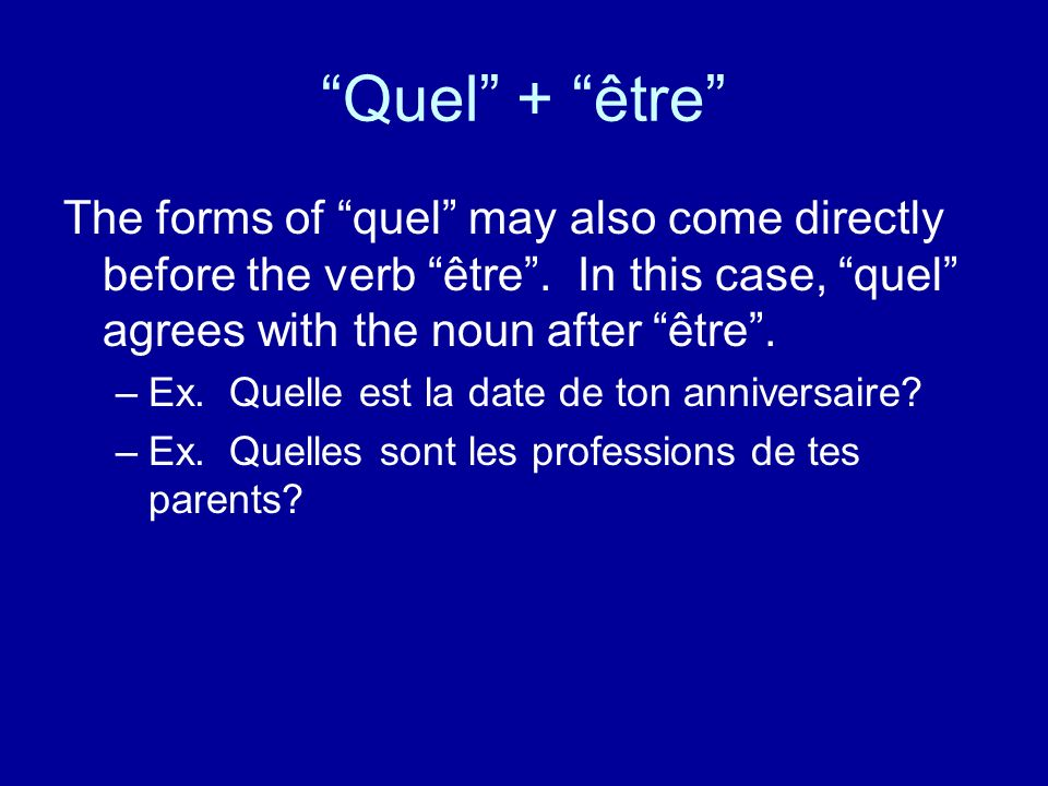 Quel + être The forms of quel may also come directly before the verb être . In this case, quel agrees with the noun after être .
