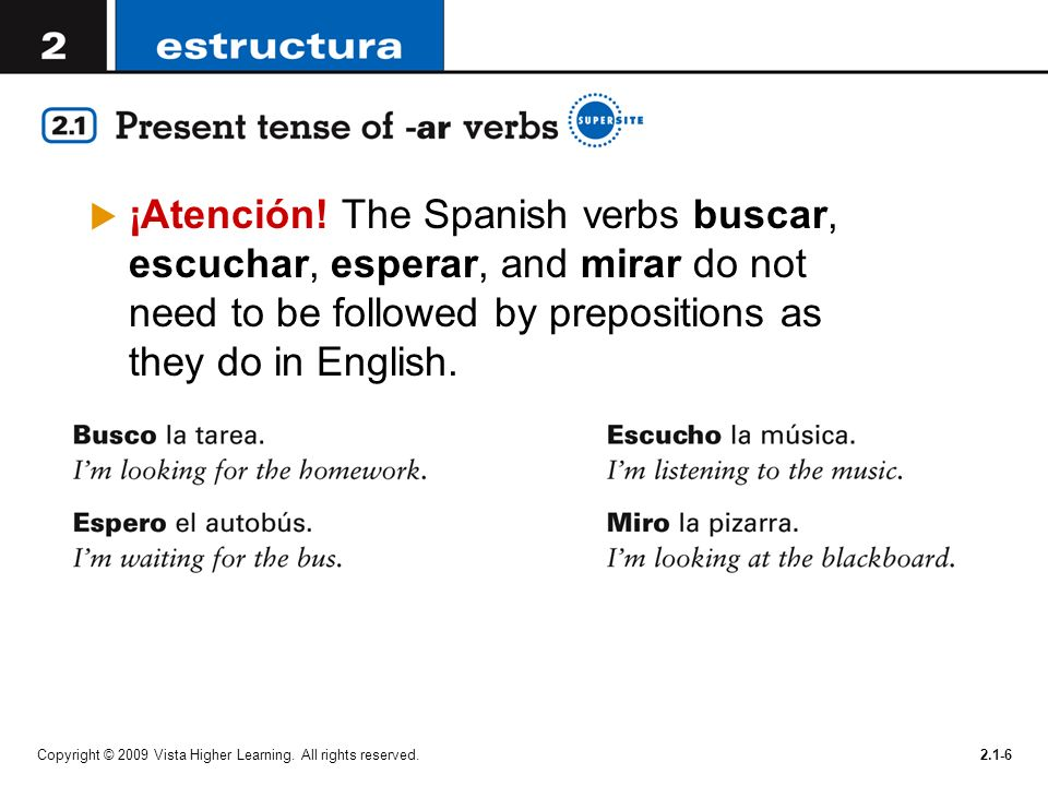 ¡Atención! The Spanish verbs buscar, escuchar, esperar, and mirar do not need to be followed by prepositions as they do in English.