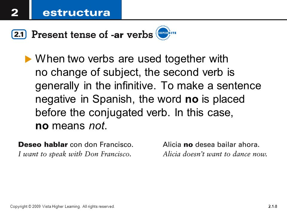 When two verbs are used together with no change of subject, the second verb is generally in the infinitive. To make a sentence negative in Spanish, the word no is placed before the conjugated verb. In this case, no means not.