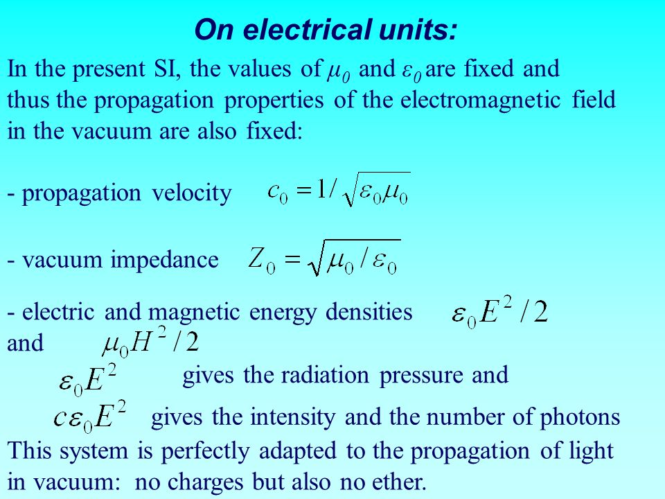 On electrical units: In the present SI, the values of μ0 and ε0 are fixed and. thus the propagation properties of the electromagnetic field.