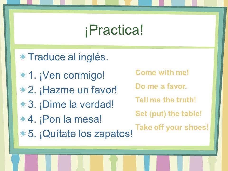 ¡Practica! Traduce al inglés. 1. ¡Ven conmigo! 2. ¡Hazme un favor!