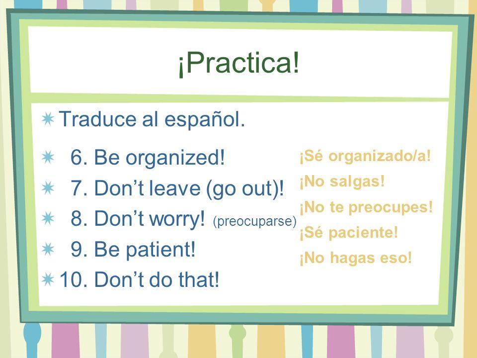 ¡Practica! Traduce al español. 6. Be organized!