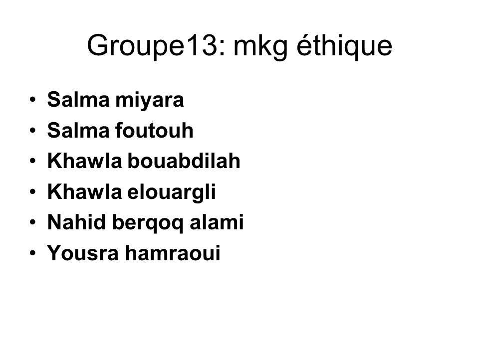 Groupe13: mkg éthique Salma miyara Salma foutouh Khawla bouabdilah
