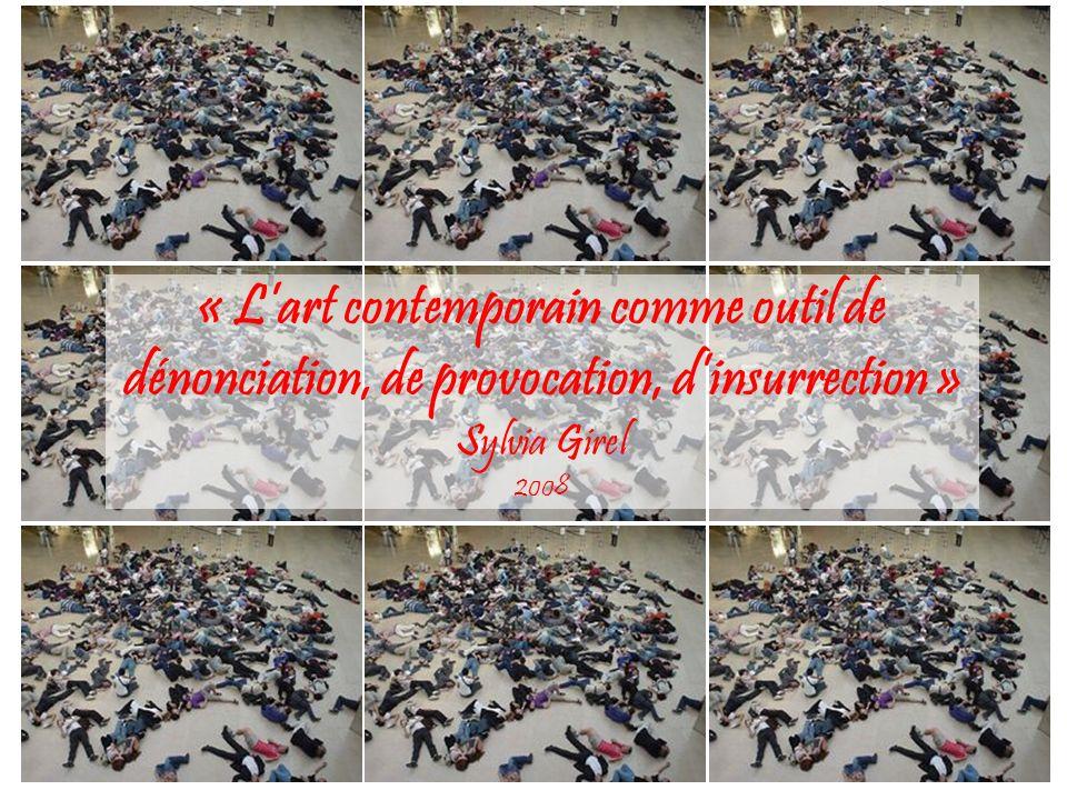 « L'art contemporain comme outil de dénonciation, de provocation, d'insurrection » Sylvia Girel 2008