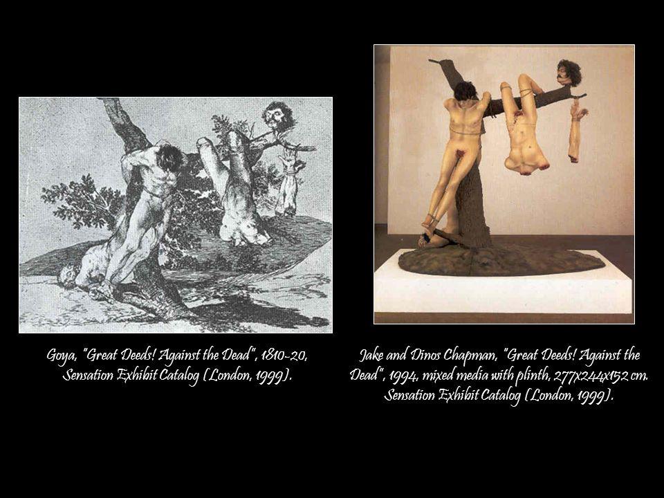 Goya, Great Deeds! Against the Dead , 1810-20, Sensation Exhibit Catalog (London, 1999).