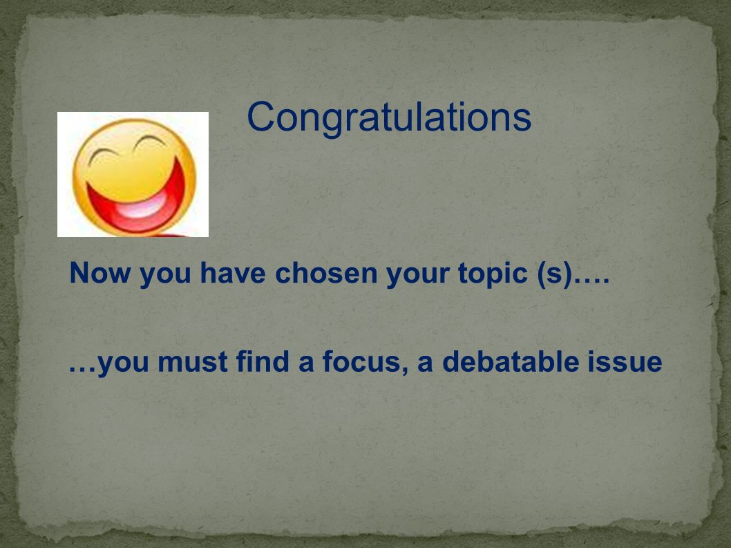 Congratulations Now you have chosen your topic (s)….