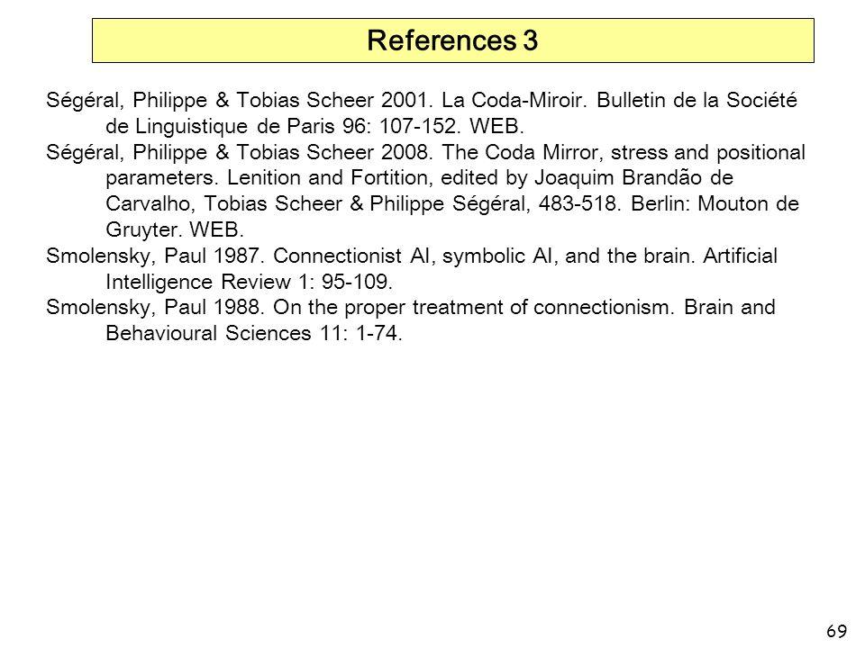 References 3 Ségéral, Philippe & Tobias Scheer 2001. La Coda-Miroir. Bulletin de la Société de Linguistique de Paris 96: 107-152. WEB.