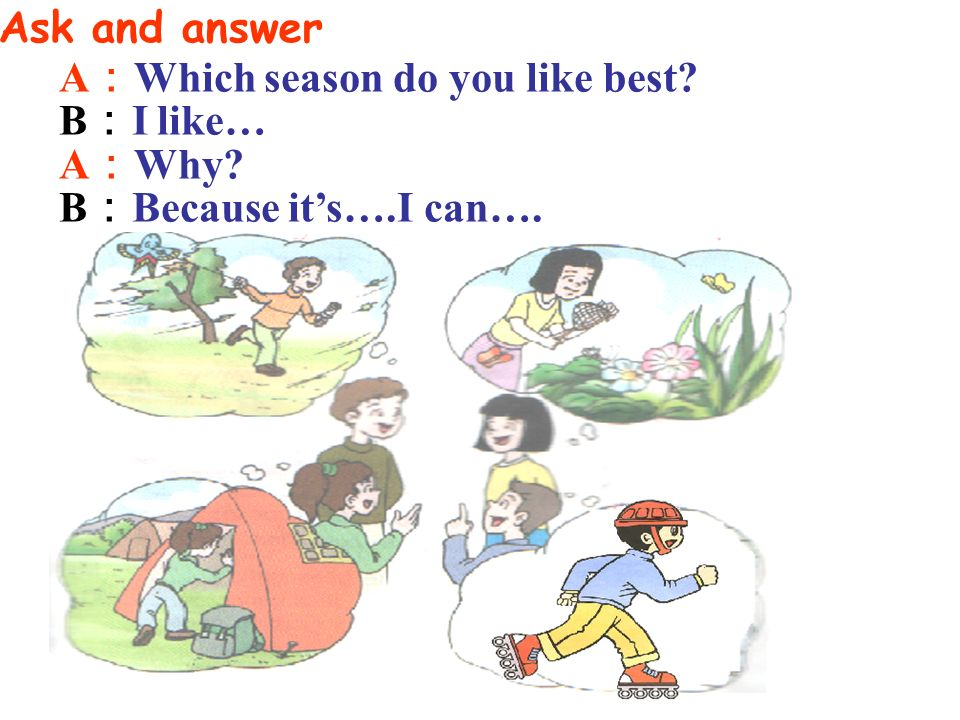 Ask and answer A:Which season do you like best B:I like… A:Why B:Because it's….I can….