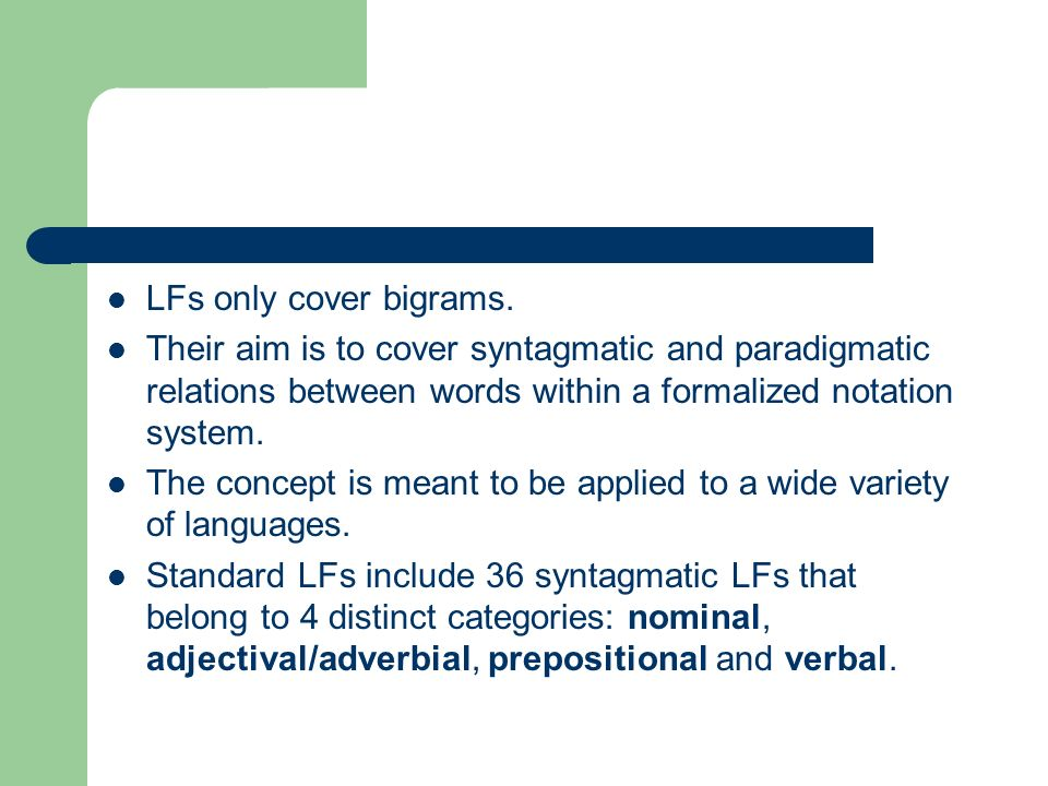 LFs only cover bigrams. Their aim is to cover syntagmatic and paradigmatic relations between words within a formalized notation system.