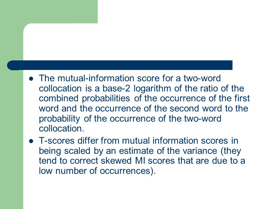 The mutual-information score for a two-word collocation is a base-2 logarithm of the ratio of the combined probabilities of the occurrence of the first word and the occurrence of the second word to the probability of the occurrence of the two-word collocation.