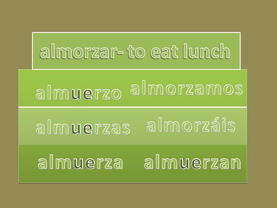 almorzar- to eat lunch almorzamos almuerzo almorzáis almuerzas almuerza almuerzan