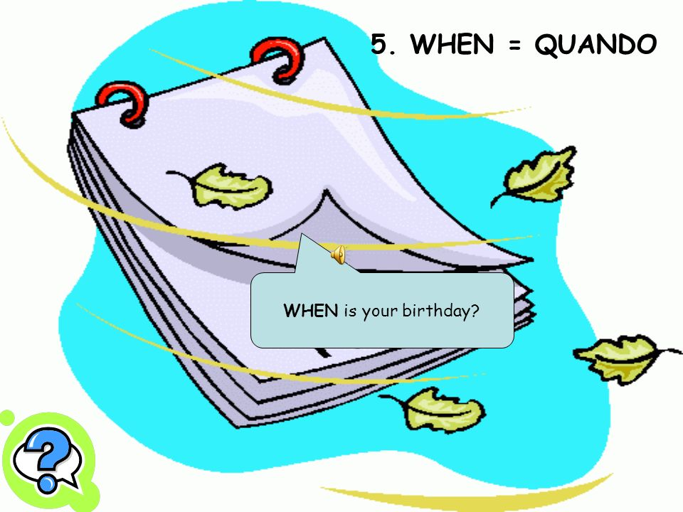 5. WHEN = QUANDO WHEN is your birthday