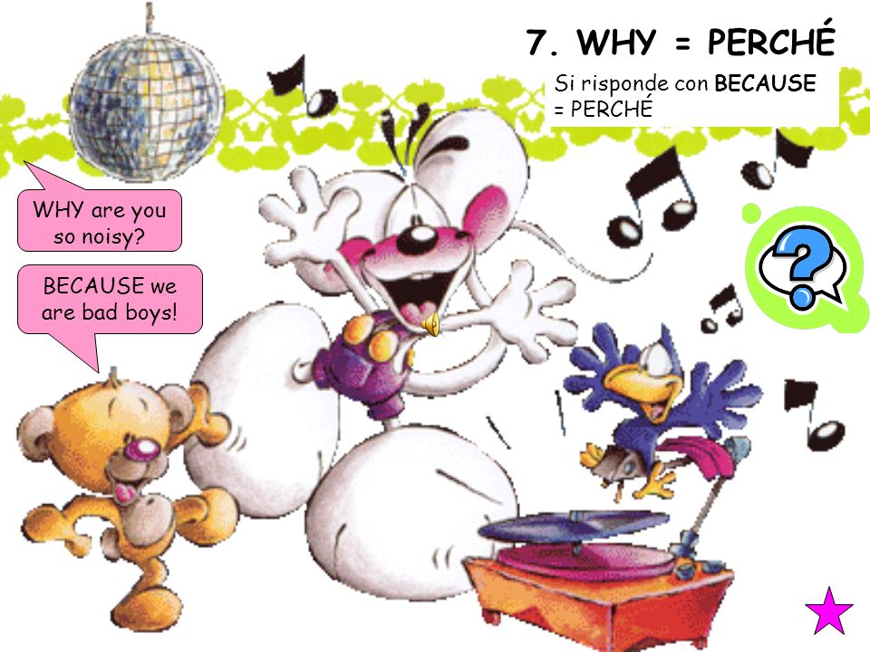 7. WHY = PERCHÉ Si risponde con BECAUSE = PERCHÉ WHY are you so noisy