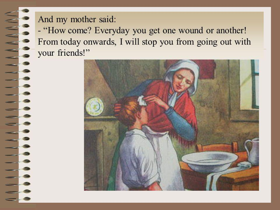 And my mother said:- How come.Everyday you get one wound or another.