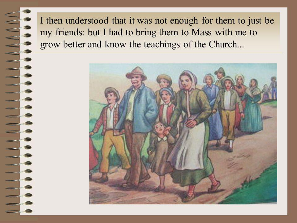 I then understood that it was not enough for them to just be my friends: but I had to bring them to Mass with me to grow better and know the teachings of the Church...