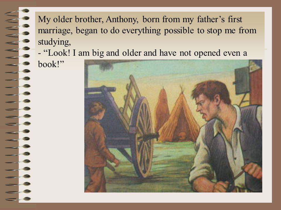 My older brother, Anthony, born from my father's first marriage, began to do everything possible to stop me from studying,