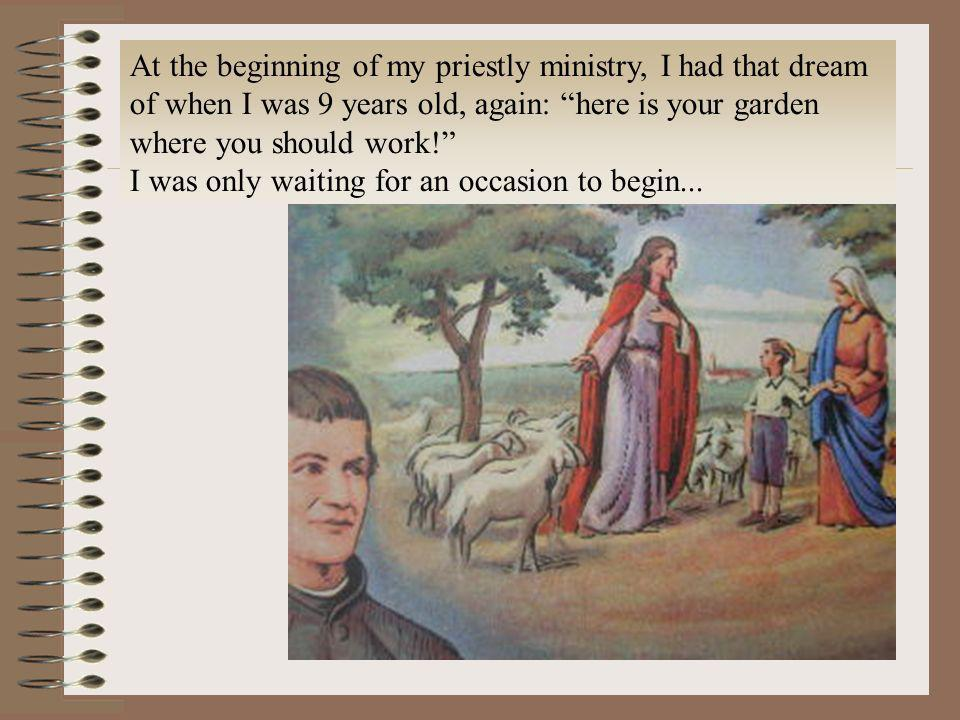 At the beginning of my priestly ministry, I had that dream of when I was 9 years old, again: here is your garden where you should work!