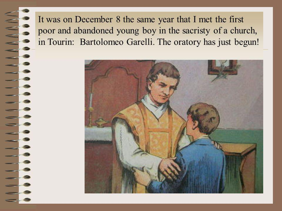 It was on December 8 the same year that I met the first poor and abandoned young boy in the sacristy of a church, in Tourin: Bartolomeo Garelli.