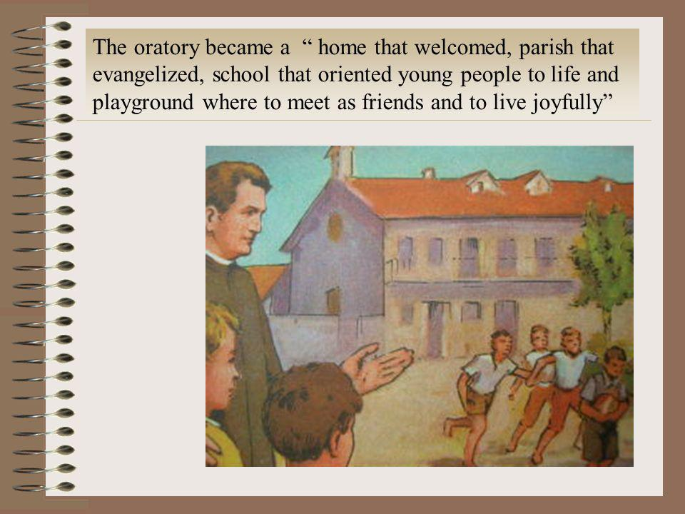 The oratory became a home that welcomed, parish that evangelized, school that oriented young people to life and playground where to meet as friends and to live joyfully