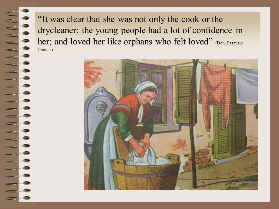It was clear that she was not only the cook or the drycleaner: the young people had a lot of confidence in her; and loved her like orphans who felt loved (Don.