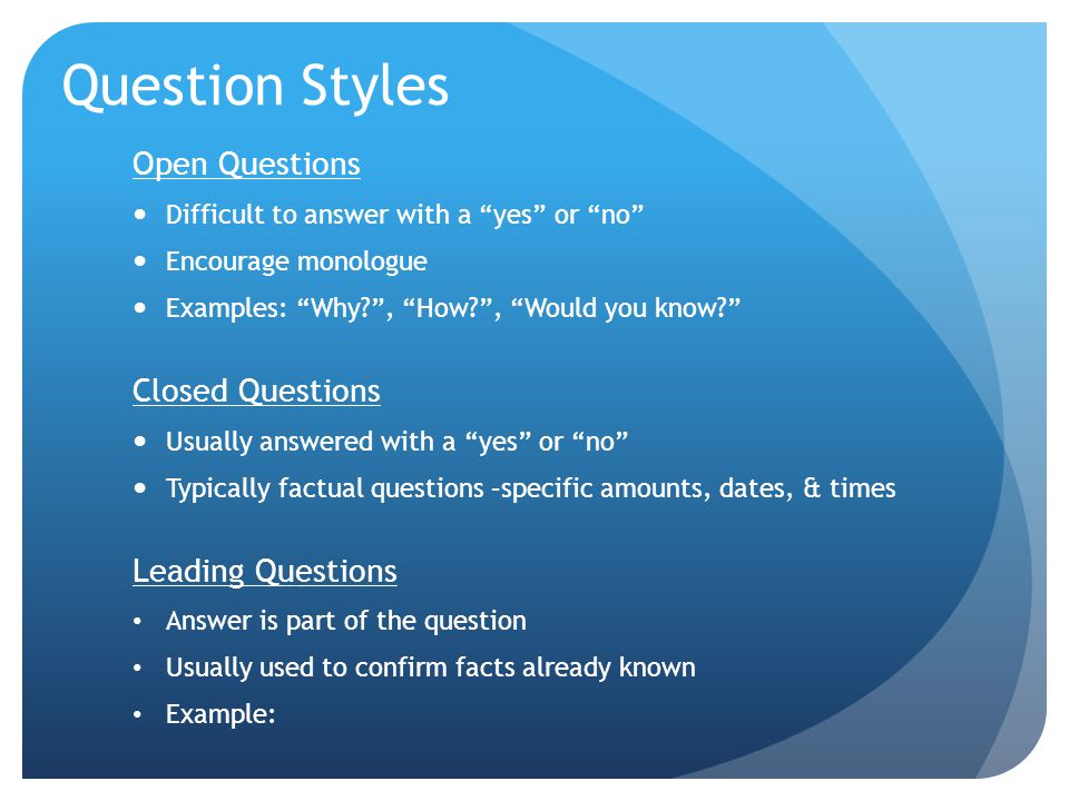 Question Styles Open Questions Closed Questions Leading Questions
