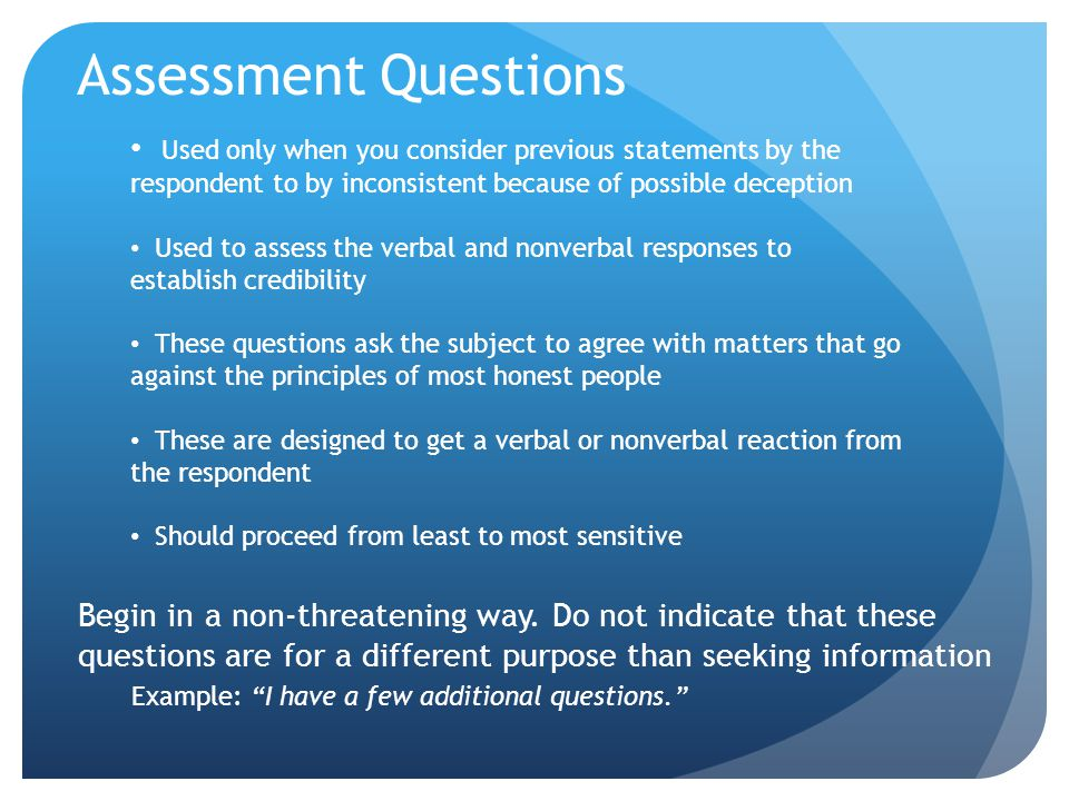 Assessment Questions Used only when you consider previous statements by the respondent to by inconsistent because of possible deception.