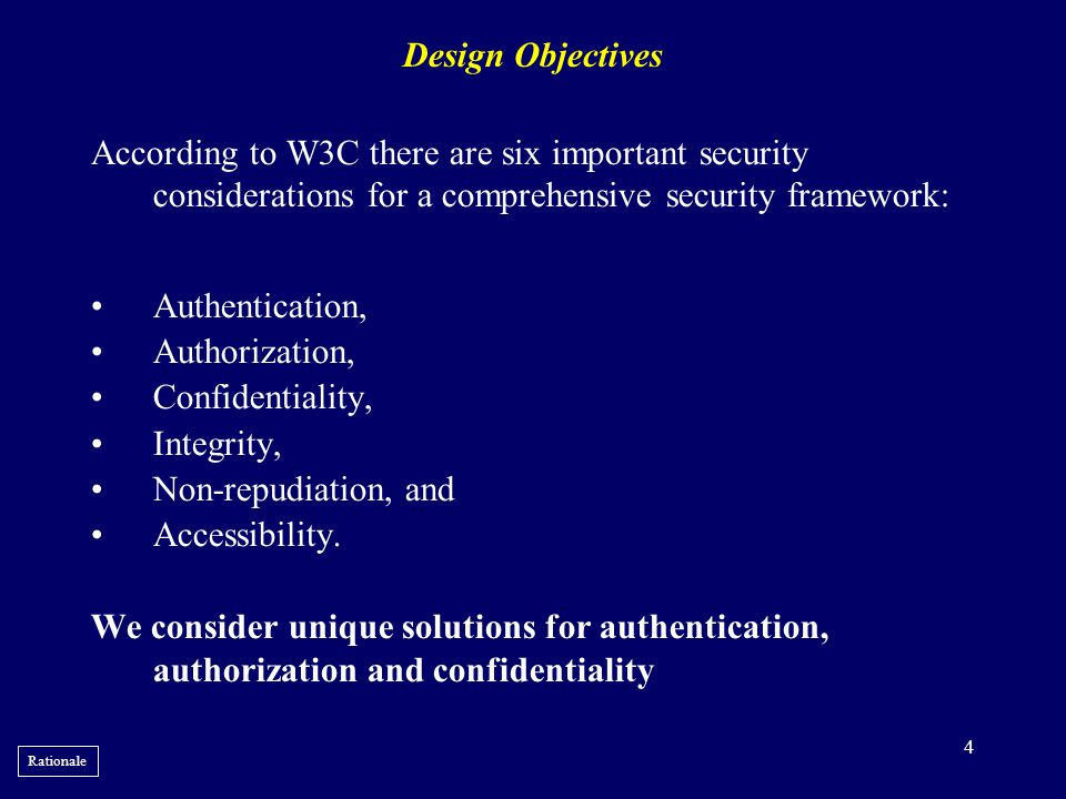 Design Objectives According to W3C there are six important security considerations for a comprehensive security framework: