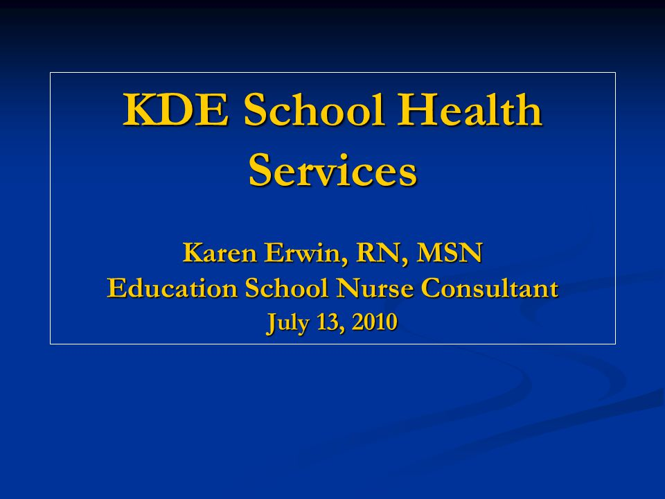 KDE School Health Services Karen Erwin, RN, MSN Education School Nurse Consultant July 13, 2010