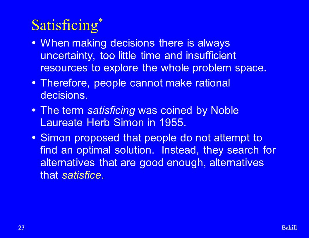 Satisficing* When making decisions there is always uncertainty, too little time and insufficient resources to explore the whole problem space.