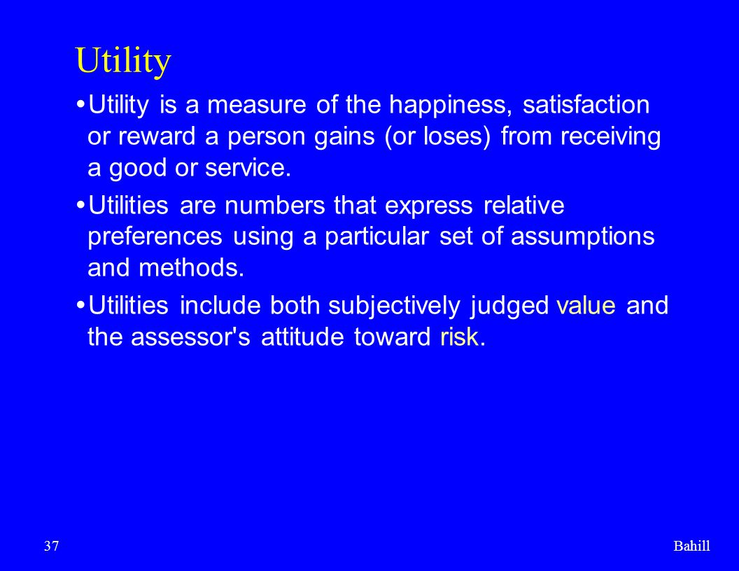 Utility Utility is a measure of the happiness, satisfaction or reward a person gains (or loses) from receiving a good or service.