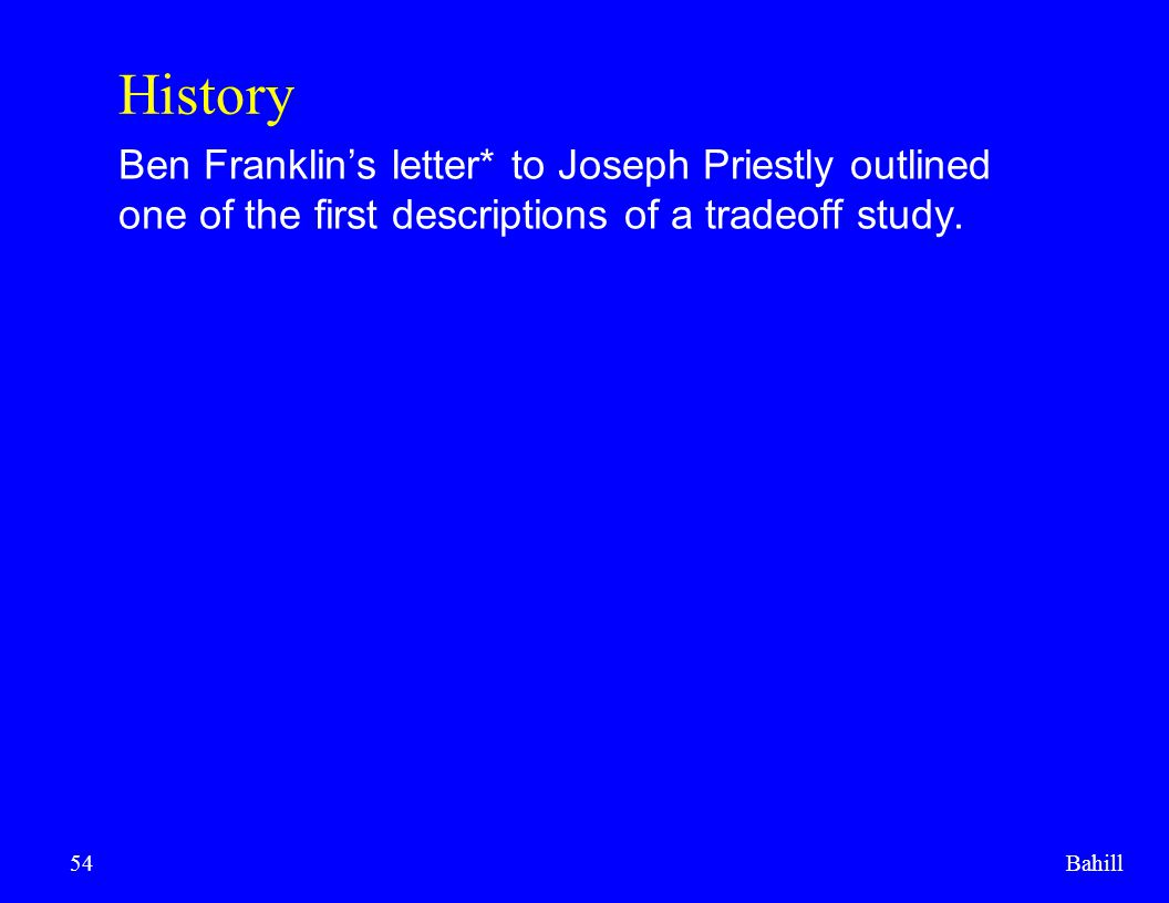 History Ben Franklin's letter* to Joseph Priestly outlined one of the first descriptions of a tradeoff study.