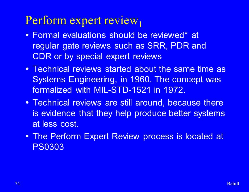 Perform expert review1 Formal evaluations should be reviewed* at regular gate reviews such as SRR, PDR and CDR or by special expert reviews.