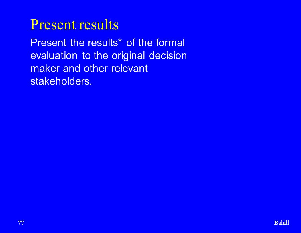 Present results Present the results* of the formal evaluation to the original decision maker and other relevant stakeholders.