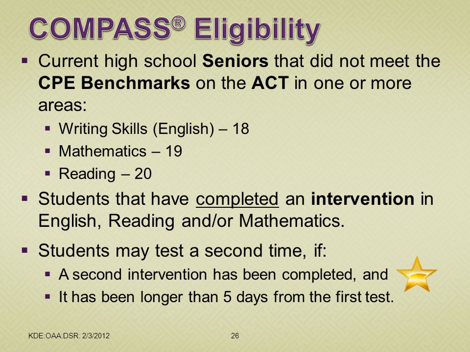 2012 February DAC Meetings COMPASS® Eligibility. Current high school Seniors that did not meet the CPE Benchmarks on the ACT in one or more areas: