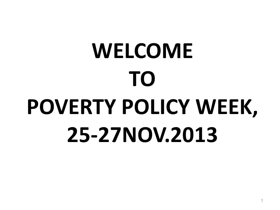 WELCOME TO POVERTY POLICY WEEK, 25-27NOV.2013