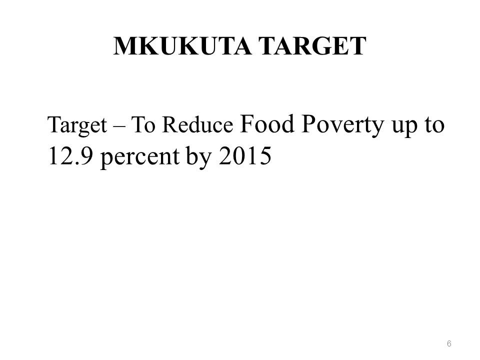 MKUKUTA TARGET Target – To Reduce Food Poverty up to 12.9 percent by 2015