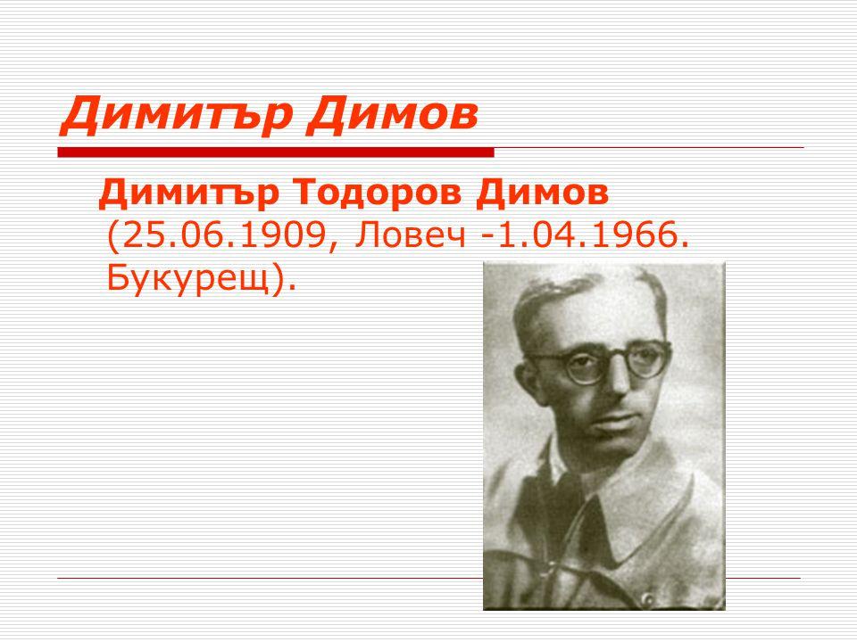 Димитър Димов Димитър Тодоров Димов (25.06.1909, Ловеч -1.04.1966. Букурещ).