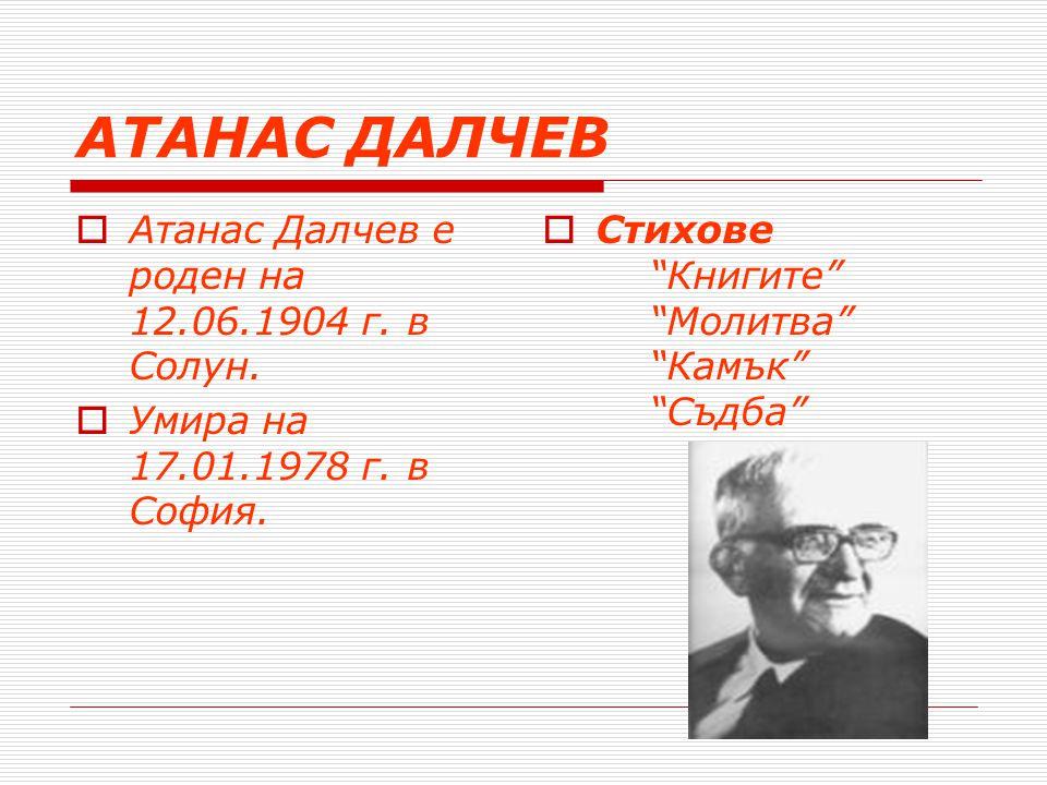 АТАНАС ДАЛЧЕВ Атанас Далчев е роден на 12.06.1904 г. в Солун.