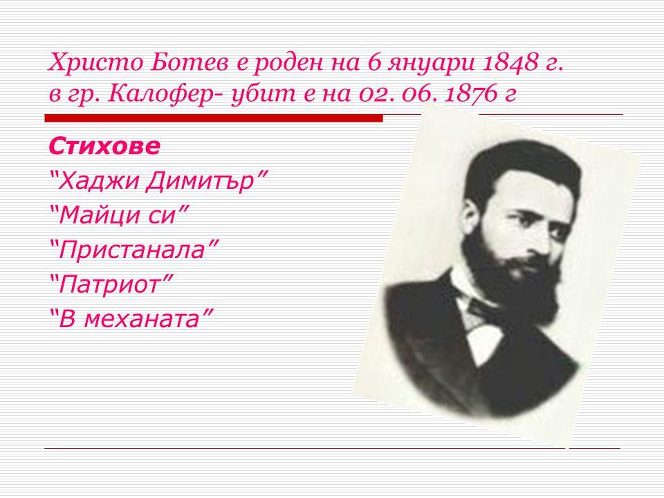 Христо Ботев е роден на 6 януари 1848 г. в гр. Калофер- убит е на 02