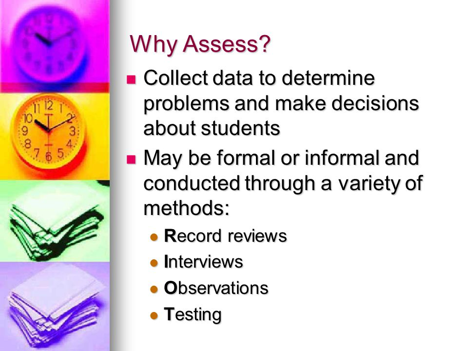 Why Assess Collect data to determine problems and make decisions about students.