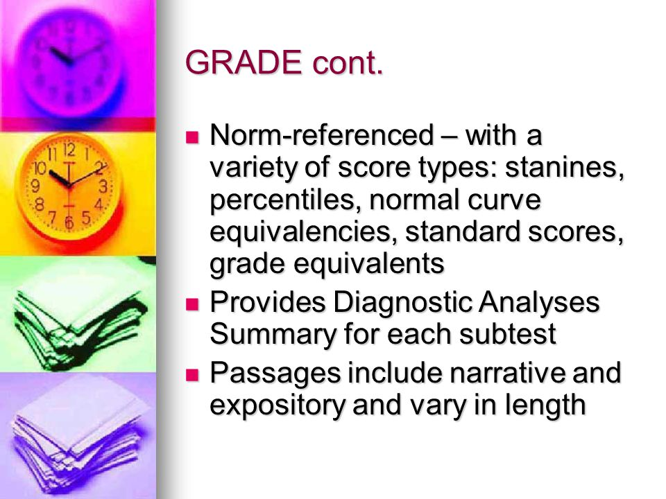 GRADE cont. Norm-referenced – with a variety of score types: stanines, percentiles, normal curve equivalencies, standard scores, grade equivalents.