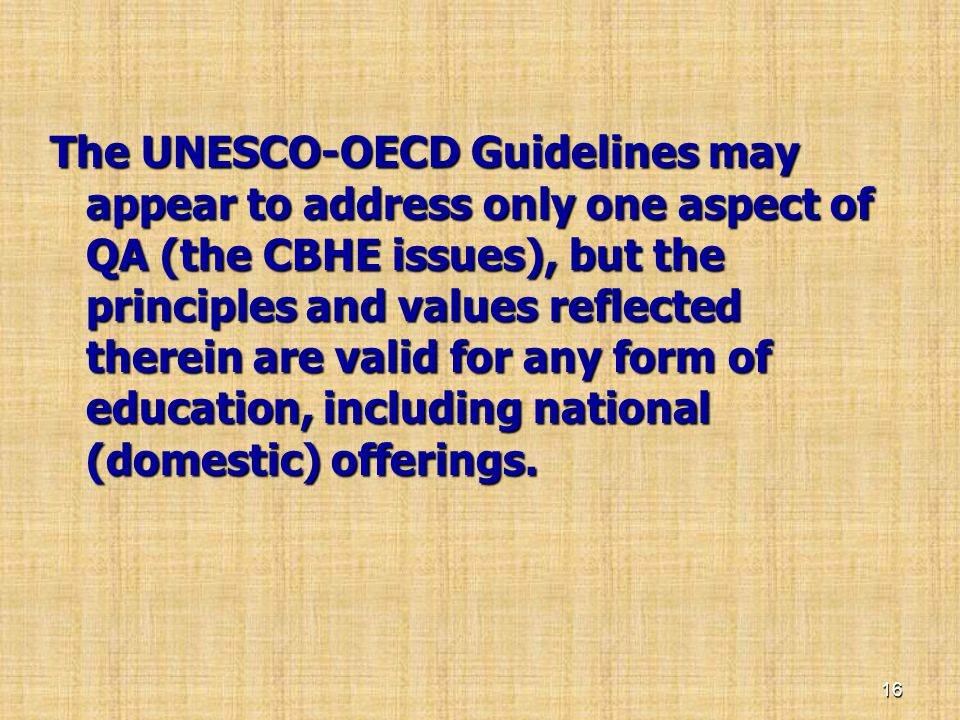 The UNESCO-OECD Guidelines may appear to address only one aspect of QA (the CBHE issues), but the principles and values reflected therein are valid for any form of education, including national (domestic) offerings.