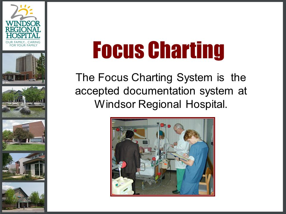 Focus Charting The Focus Charting System is the accepted documentation system at Windsor Regional Hospital.