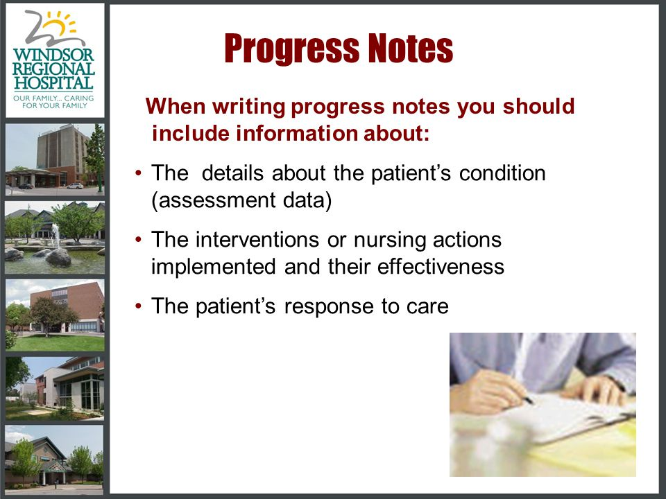 Progress Notes When writing progress notes you should include information about: The details about the patient's condition (assessment data)